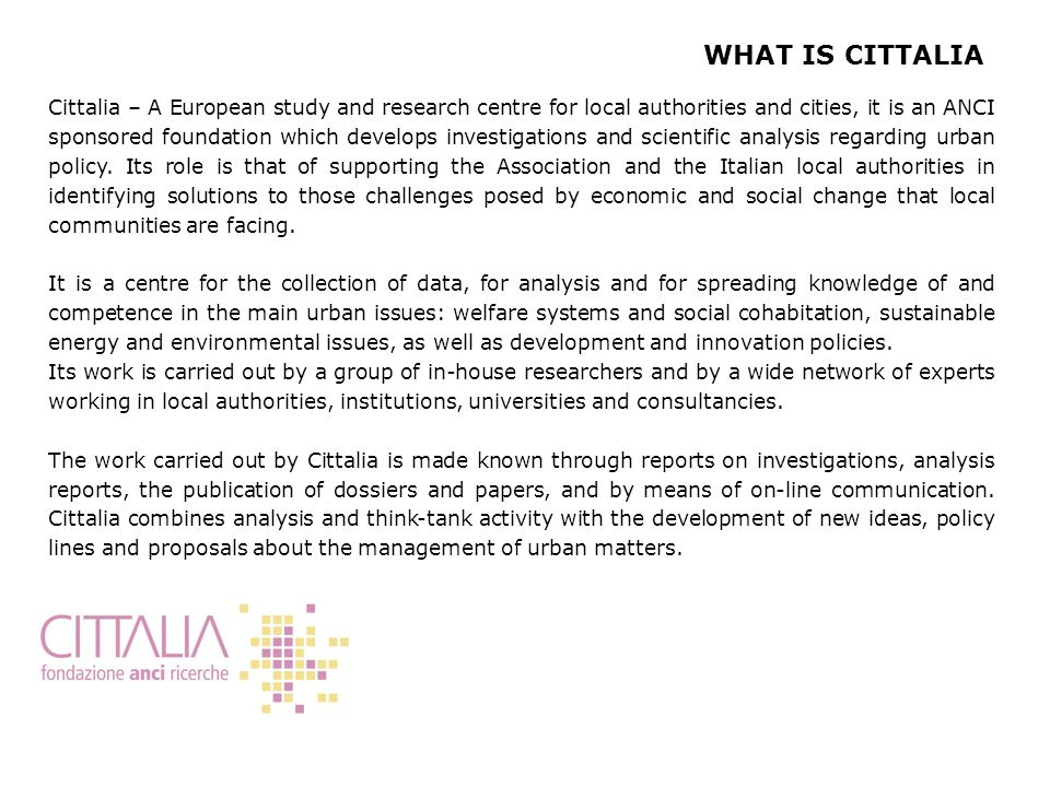 Cittalia – A European study and research centre for local authorities and cities, it is an ANCI sponsored foundation which develops investigations and scientific analysis regarding urban policy.