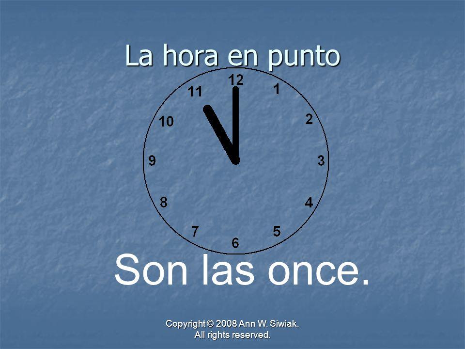 Copyright © 2008 Ann W. Siwiak. All rights reserved. La hora en punto Son las once.