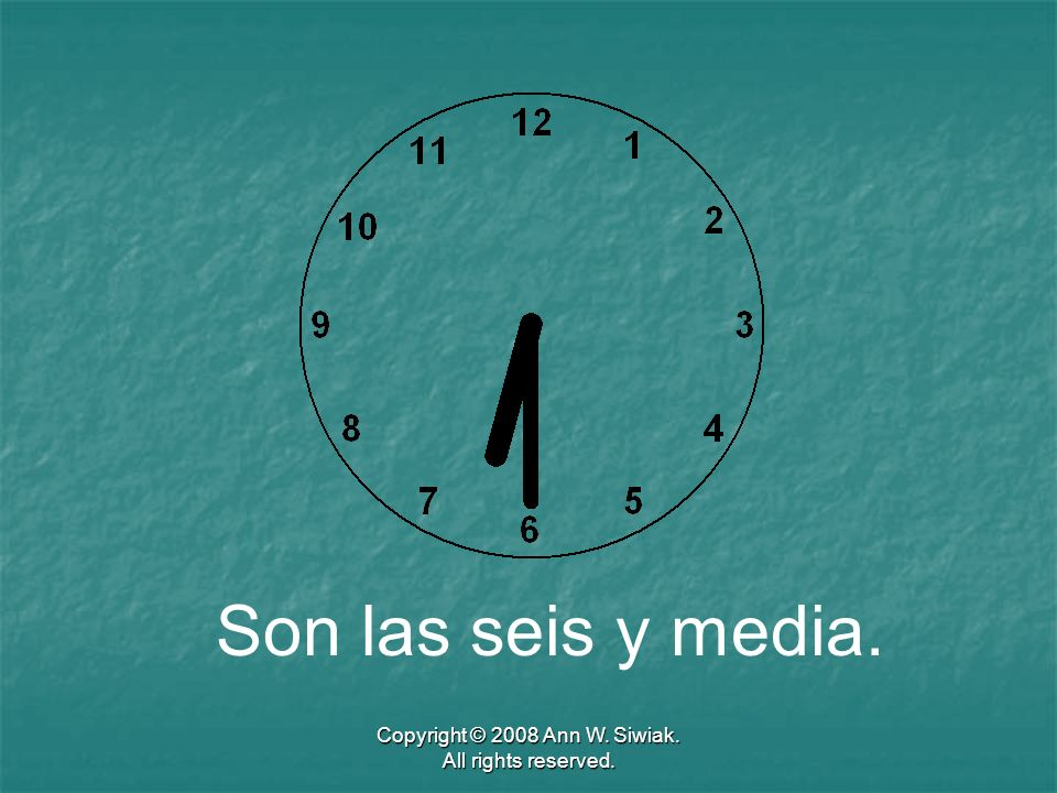 Copyright © 2008 Ann W. Siwiak. All rights reserved. Son las seis y media.