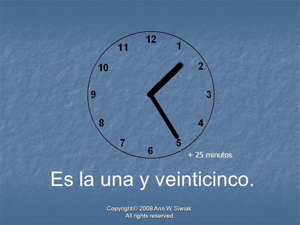 Copyright © 2008 Ann W. Siwiak. All rights reserved. Es la una y veinticinco. + 25 minutos