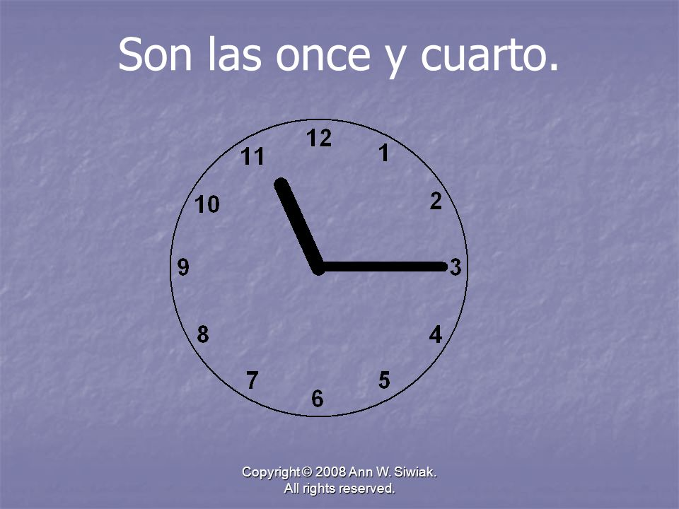 Copyright © 2008 Ann W. Siwiak. All rights reserved. Son las once y cuarto.