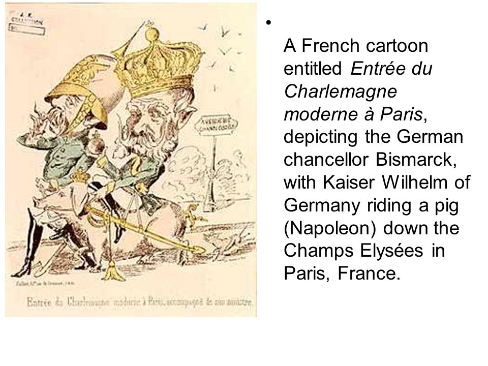 A French cartoon entitled Entrée du Charlemagne moderne à Paris, depicting the German chancellor Bismarck, with Kaiser Wilhelm of Germany riding a pig
