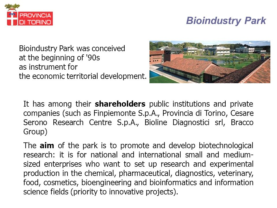 Bioindustry Park It has among their shareholders public institutions and private companies (such as Finpiemonte S.p.A., Provincia di Torino, Cesare Serono Research Centre S.p.A., Bioline Diagnostici srl, Bracco Group) The aim of the park is to promote and develop biotechnological research: it is for national and international small and medium- sized enterprises who want to set up research and experimental production in the chemical, pharmaceutical, diagnostics, veterinary, food, cosmetics, bioengineering and bioinformatics and information science fields (priority to innovative projects).