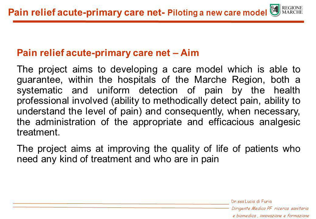 Dr.ssa Lucia di Furia Dirigente Medico PF ricerca sanitaria e biomedica, innovazione e formazione Pain relief acute-primary care net- Piloting a new care model Pain relief acute-primary care net – Aim The project aims to developing a care model which is able to guarantee, within the hospitals of the Marche Region, both a systematic and uniform detection of pain by the health professional involved (ability to methodically detect pain, ability to understand the level of pain) and consequently, when necessary, the administration of the appropriate and efficacious analgesic treatment.