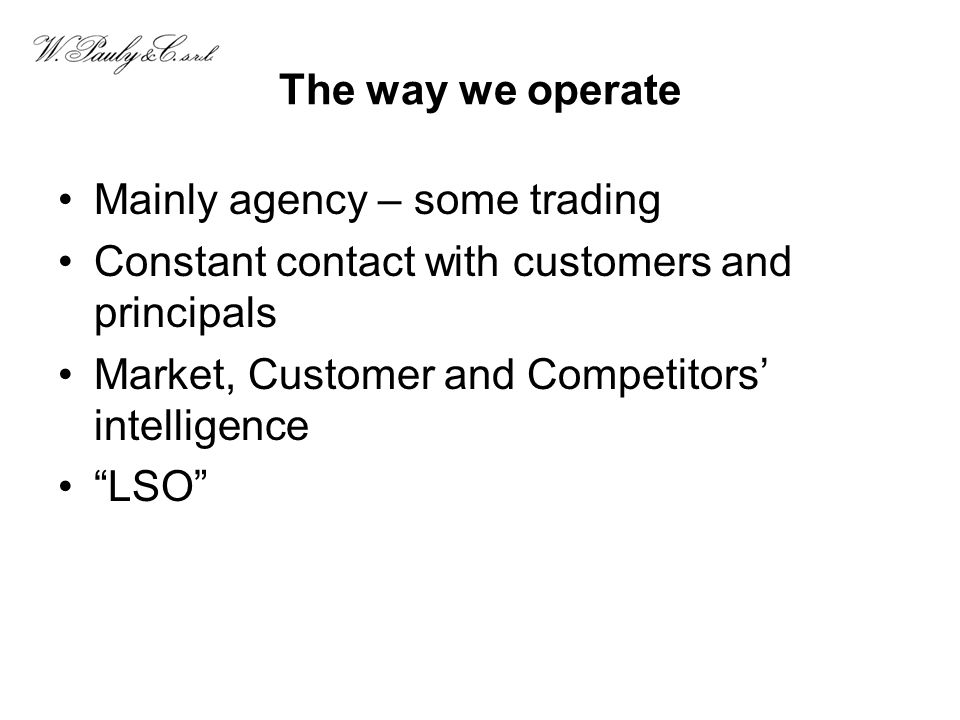 The way we operate Mainly agency – some trading Constant contact with customers and principals Market, Customer and Competitors intelligence LSO