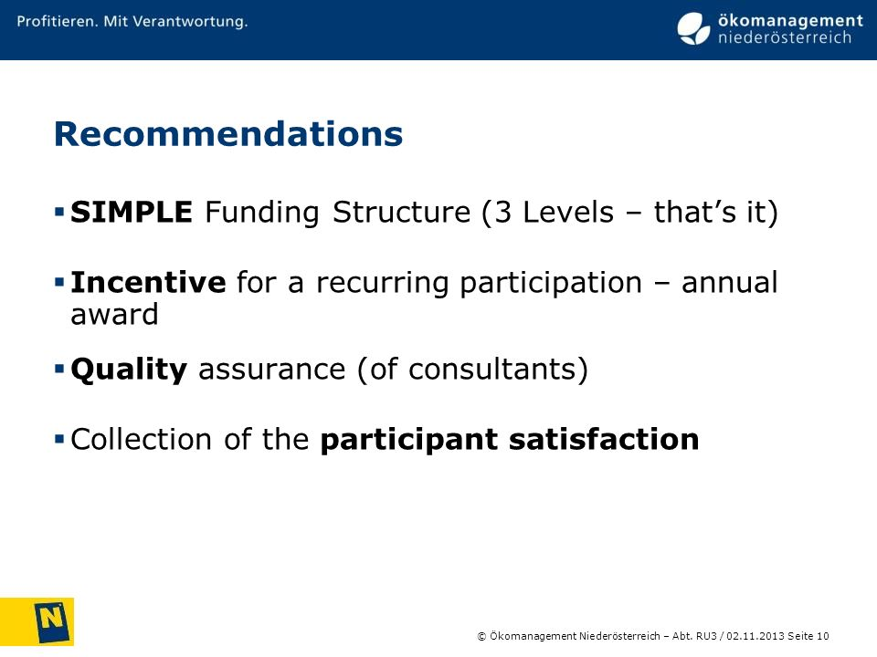 © Ökomanagement Niederösterreich – Abt. RU3 / Seite 10 02.11.2013 Recommendations SIMPLE Funding Structure (3 Levels – thats it) Incentive for a recur