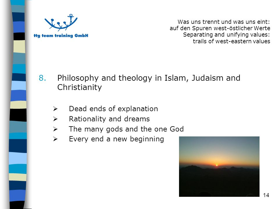 14 8.Philosophy and theology in Islam, Judaism and Christianity Dead ends of explanation Rationality and dreams The many gods and the one God Every end a new beginning Was uns trennt und was uns eint: auf den Spuren west-östlicher Werte Separating and unifying values: trails of west-eastern values