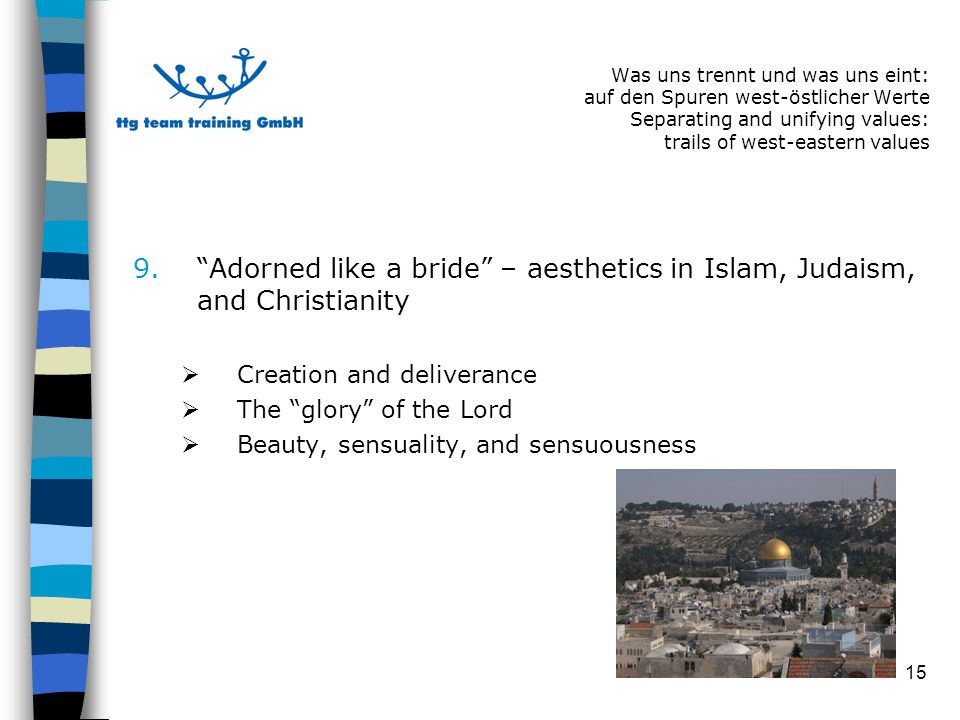 15 9.Adorned like a bride – aesthetics in Islam, Judaism, and Christianity Creation and deliverance The glory of the Lord Beauty, sensuality, and sensuousness Was uns trennt und was uns eint: auf den Spuren west-östlicher Werte Separating and unifying values: trails of west-eastern values
