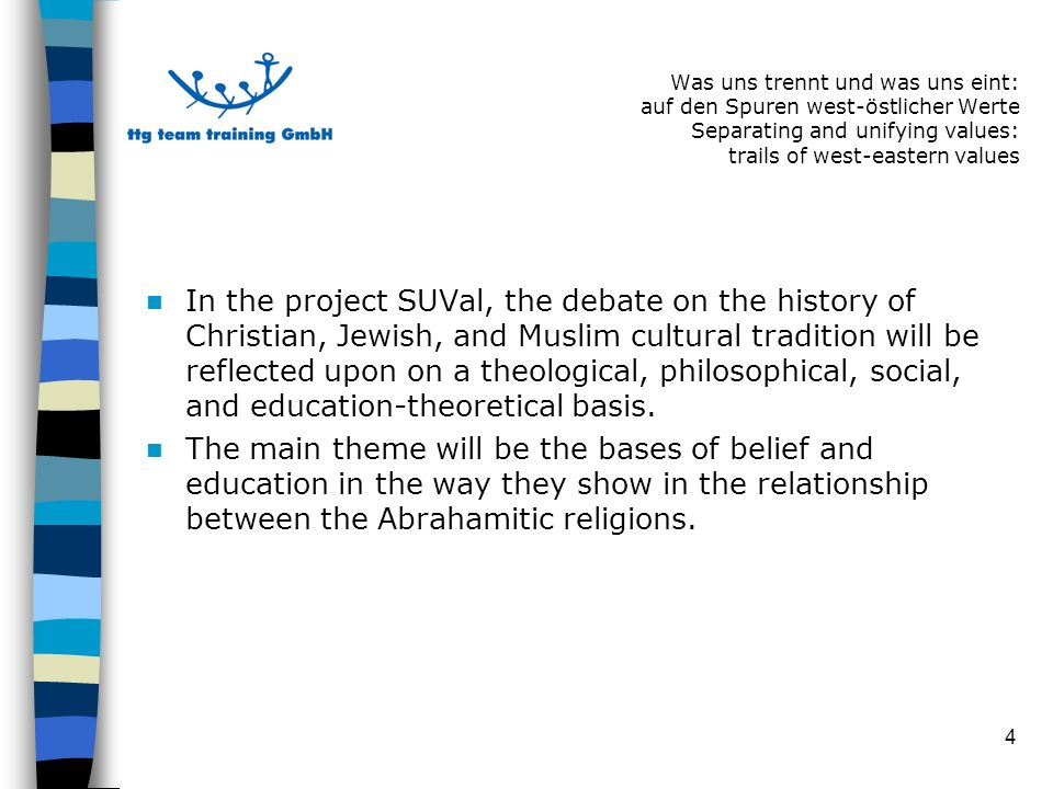 4 In the project SUVal, the debate on the history of Christian, Jewish, and Muslim cultural tradition will be reflected upon on a theological, philosophical, social, and education-theoretical basis.