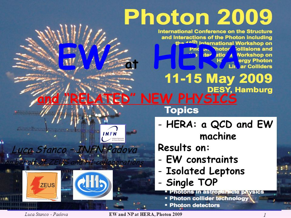 Luca Stanco - PadovaEW and NP at HERA, Photon 2009 1 EW at HERA Luca Stanco – INFN Padova on behalf of ZEUS and H1 collaborations and RELATED NEW PHYSICS - HERA: a QCD and EW machine Results on: - EW constraints - Isolated Leptons - Single TOP