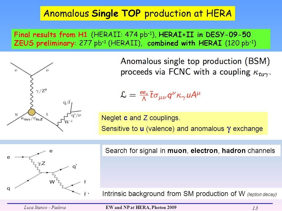 Luca Stanco - PadovaEW and NP at HERA, Photon 2009 13 Anomalous Single TOP production at HERA Final results from H1 (HERAII: 474 pb -1 ), HERAI+II in DESY-09-50 ZEUS preliminary: 277 pb -1 (HERAII), combined with HERAI (120 pb -1 ) Neglet c and Z couplings.