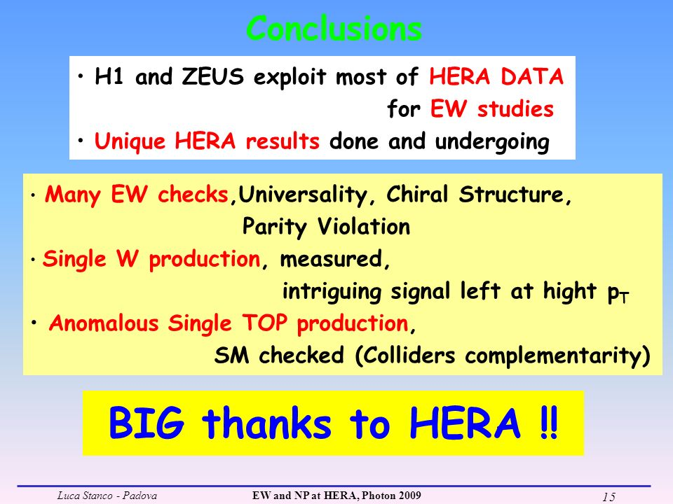 Luca Stanco - PadovaEW and NP at HERA, Photon 2009 15 Conclusions Many EW checks,Universality, Chiral Structure, Parity Violation Single W production, measured, intriguing signal left at hight p T Anomalous Single TOP production, SM checked (Colliders complementarity) H1 and ZEUS exploit most of HERA DATA for EW studies Unique HERA results done and undergoing BIG thanks to HERA !!