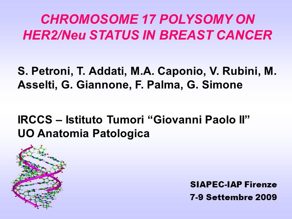 CHROMOSOME 17 POLYSOMY ON HER2/Neu STATUS IN BREAST CANCER S. Petroni, T. Addati, M.A. Caponio, V. Rubini, M. Asselti, G. Giannone, F. Palma, G. Simon