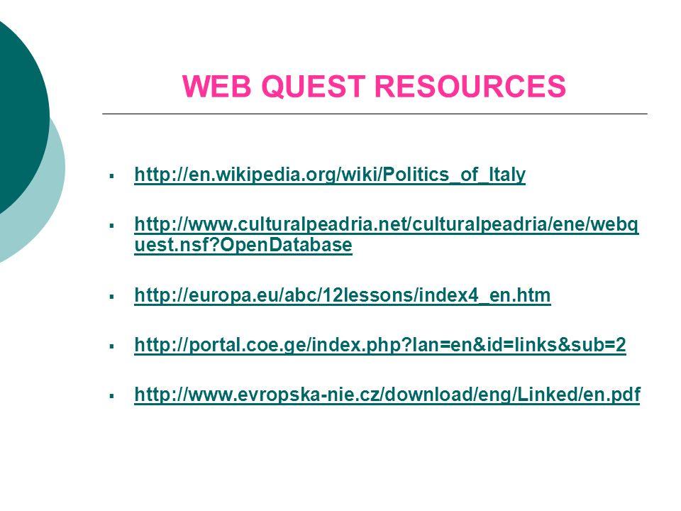 WEB QUEST RESOURCES http://en.wikipedia.org/wiki/Politics_of_Italy http://www.culturalpeadria.net/culturalpeadria/ene/webq uest.nsf?OpenDatabase http://www.culturalpeadria.net/culturalpeadria/ene/webq uest.nsf?OpenDatabase http://europa.eu/abc/12lessons/index4_en.htm http://portal.coe.ge/index.php?lan=en&id=links&sub=2 http://www.evropska-nie.cz/download/eng/Linked/en.pdf