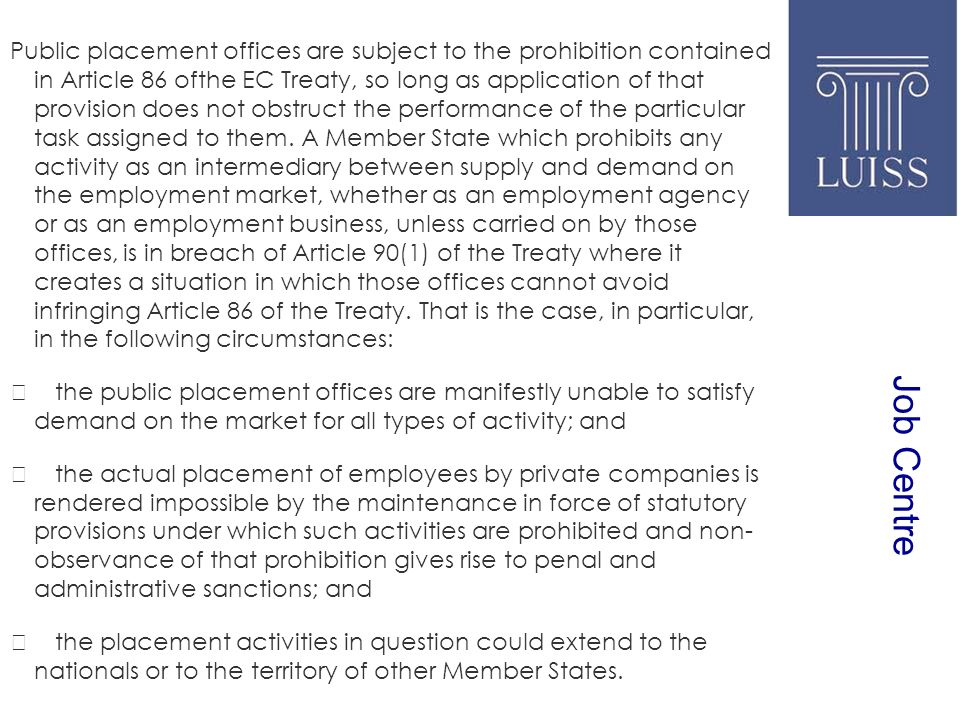 Job Centre Public placement offices are subject to the prohibition contained in Article 86 ofthe EC Treaty, so long as application of that provision does not obstruct the performance of the particular task assigned to them.