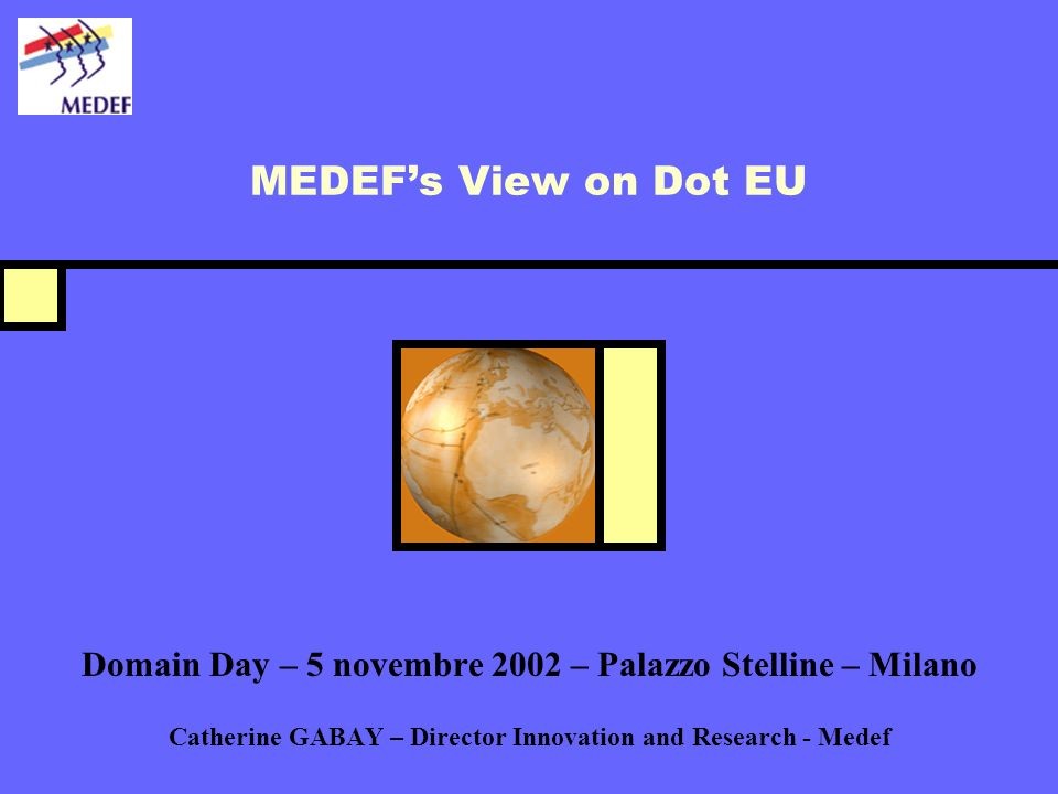 MEDEFs View on Dot EU Domain Day – 5 novembre 2002 – Palazzo Stelline – Milano Catherine GABAY – Director Innovation and Research - Medef