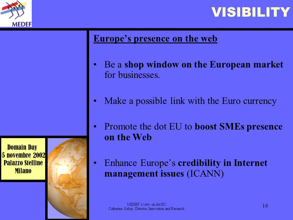 Domain Day 5 novembre 2002 Palazzo Stelline Milano MEDEF s view on dot EU Catherine Gabay, Director Innovation and Research 16 VISIBILITY Europes presence on the web Be a shop window on the European market for businesses.