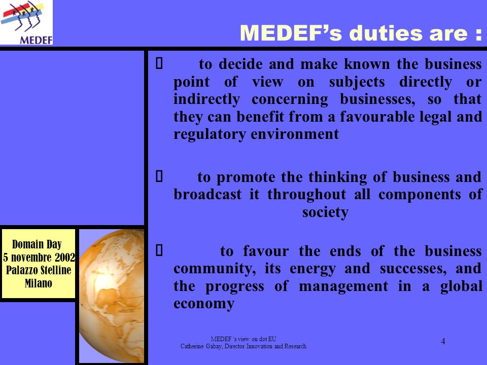 Domain Day 5 novembre 2002 Palazzo Stelline Milano MEDEF s view on dot EU Catherine Gabay, Director Innovation and Research 4 MEDEFs duties are : to decide and make known the business point of view on subjects directly or indirectly concerning businesses, so that they can benefit from a favourable legal and regulatory environment to promote the thinking of business and broadcast it throughout all components of society to favour the ends of the business community, its energy and successes, and the progress of management in a global economy