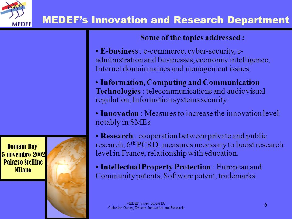 Domain Day 5 novembre 2002 Palazzo Stelline Milano MEDEF s view on dot EU Catherine Gabay, Director Innovation and Research 6 MEDEFs Innovation and Research Department Some of the topics addressed : E-business : e-commerce, cyber-security, e- administration and businesses, economic intelligence, Internet domain names and management issues.