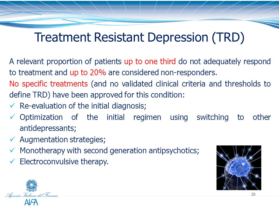 20 Treatment Resistant Depression (TRD) A relevant proportion of patients up to one third do not adequately respond to treatment and up to 20% are con