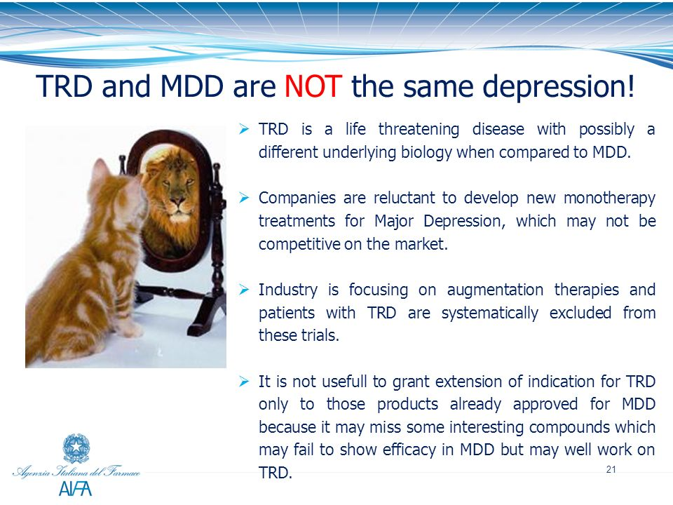 21 TRD and MDD are NOT the same depression! TRD is a life threatening disease with possibly a different underlying biology when compared to MDD. Compa