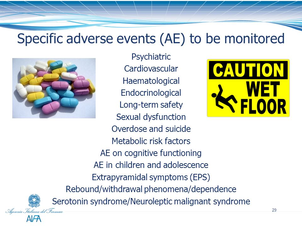 29 Specific adverse events (AE) to be monitored Psychiatric Cardiovascular Haematological Endocrinological Long-term safety Sexual dysfunction Overdos