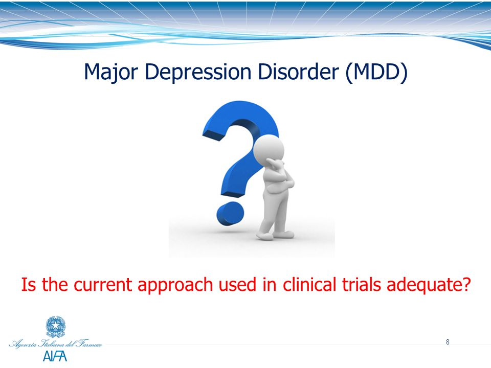 8 Is the current approach used in clinical trials adequate? Major Depression Disorder (MDD)