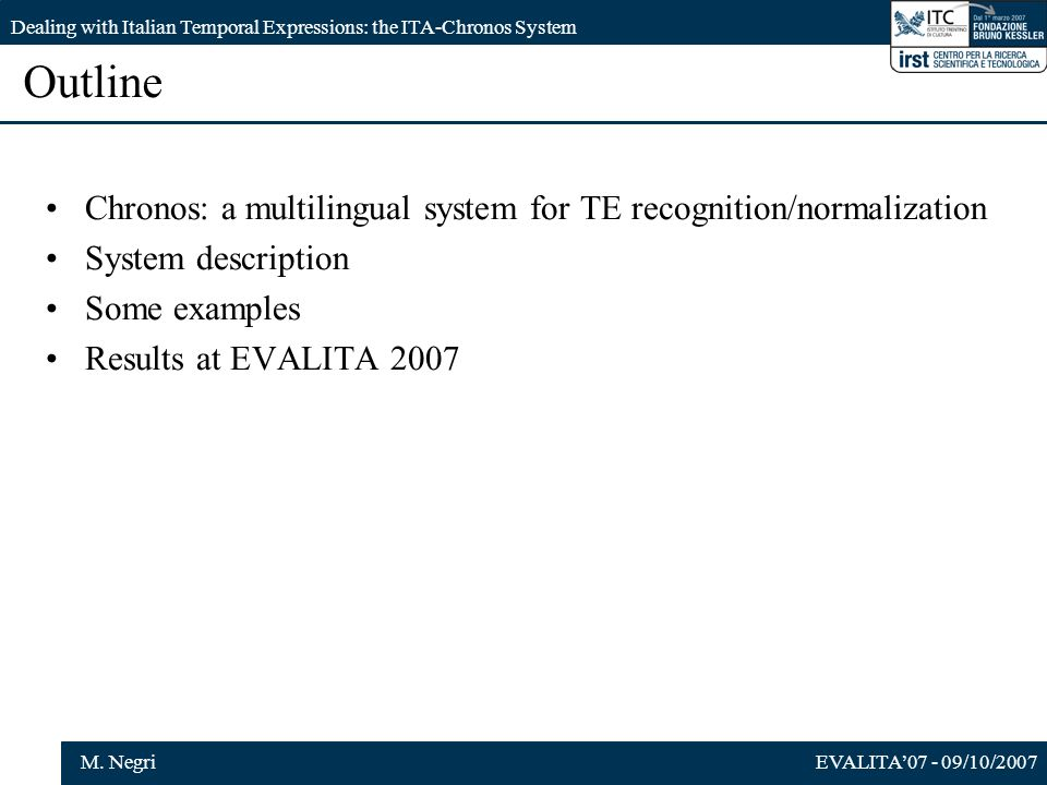 EVALITA07 - 09/10/2007M. Negri Dealing with Italian Temporal Expressions: the ITA-Chronos System Outline Chronos: a multilingual system for TE recogni