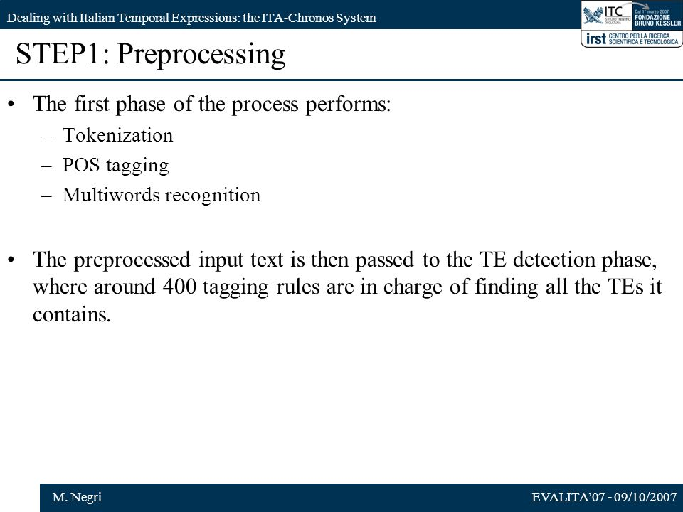EVALITA07 - 09/10/2007M. Negri Dealing with Italian Temporal Expressions: the ITA-Chronos System STEP1: Preprocessing The first phase of the process p