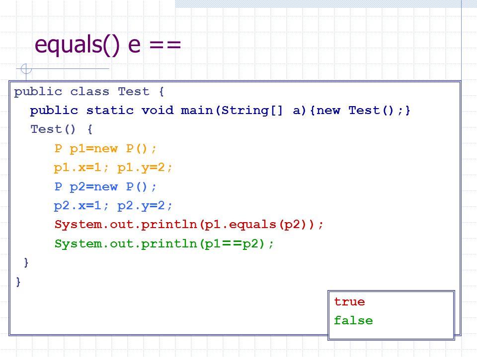 equals() e == public class Test { public static void main(String[] a){new Test();} Test() { P p1=new P(); p1.x=1; p1.y=2; P p2=new P(); p2.x=1; p2.y=2