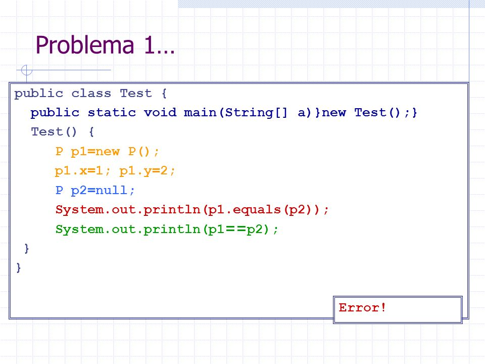 Problema 1… public class Test { public static void main(String[] a)}new Test();} Test() { P p1=new P(); p1.x=1; p1.y=2; P p2=null; System.out.println(p1.equals(p2)); System.out.println(p1 == p2); } Error!