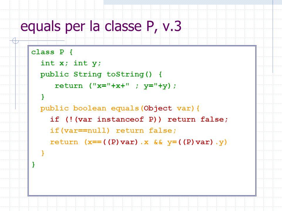 equals per la classe P, v.3 class P { int x; int y; public String toString() { return (