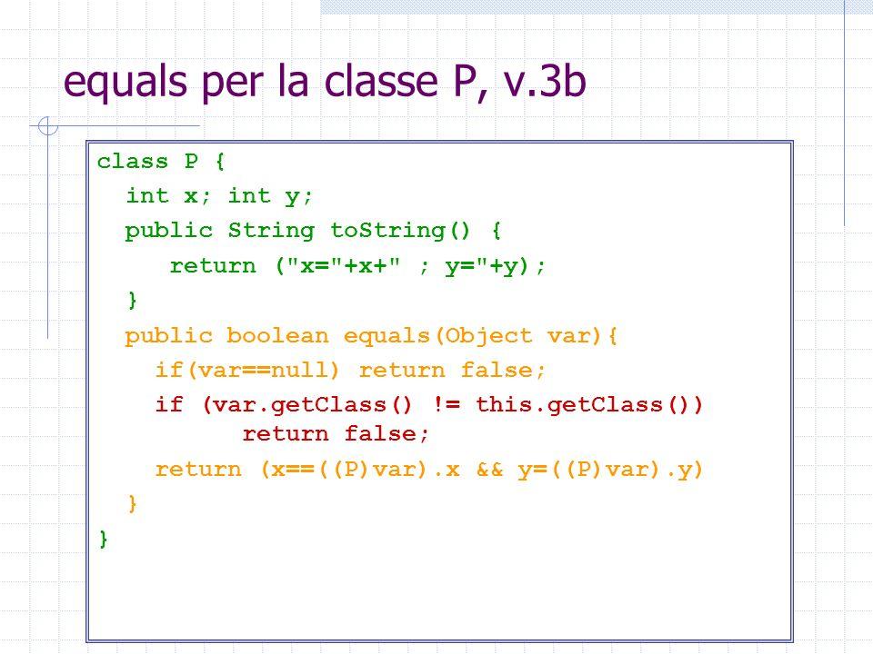 equals per la classe P, v.3b class P { int x; int y; public String toString() { return (