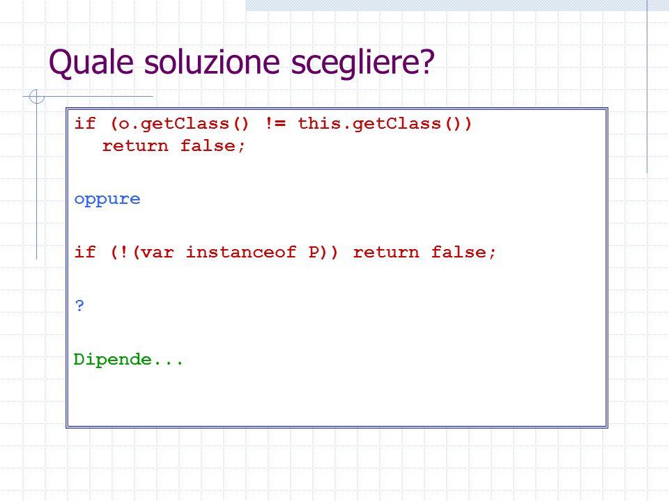 Quale soluzione scegliere? if (o.getClass() != this.getClass()) return false; oppure if (!(var instanceof P)) return false; ? Dipende...