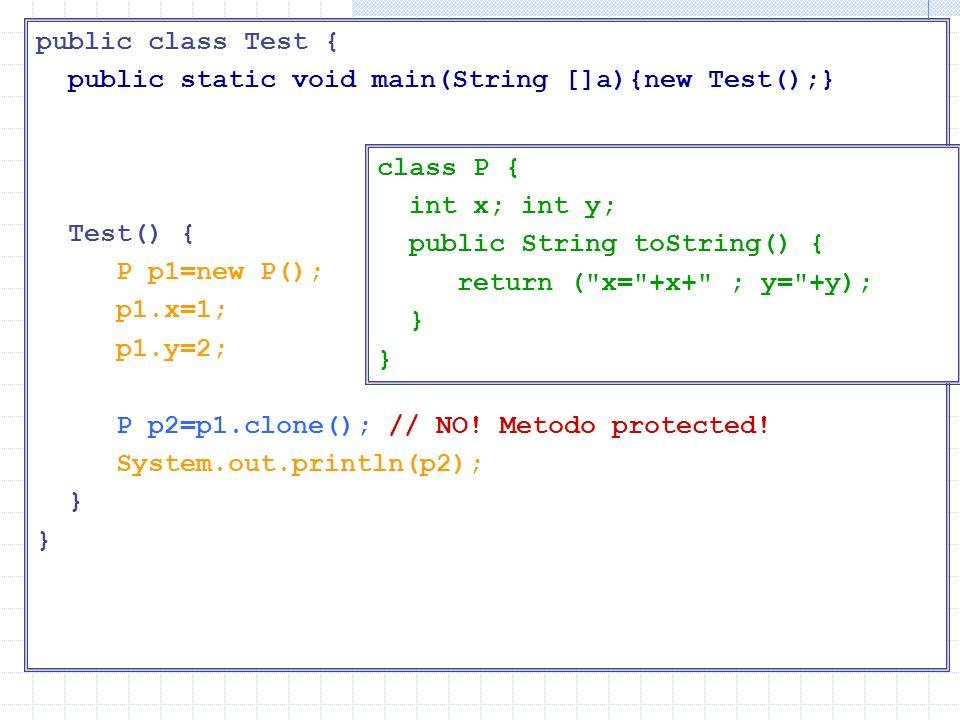 Main di test public class Test { public static void main(String []a){new Test();} Test() { P p1=new P(); p1.x=1; p1.y=2; P p2=p1.clone(); // NO! Metod