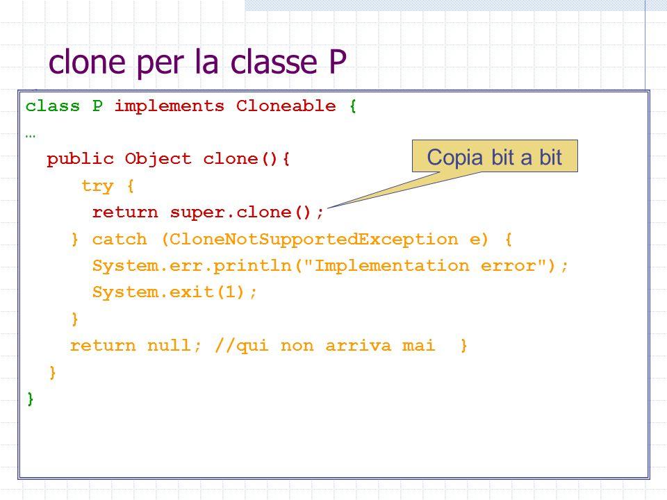 clone per la classe P class P implements Cloneable { … public Object clone(){ try { return super.clone(); } catch (CloneNotSupportedException e) { Sys