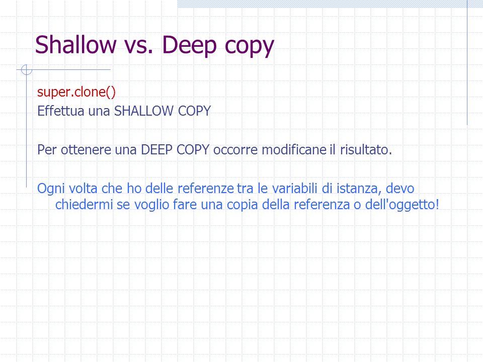 Shallow vs. Deep copy super.clone() Effettua una SHALLOW COPY Per ottenere una DEEP COPY occorre modificane il risultato. Ogni volta che ho delle refe