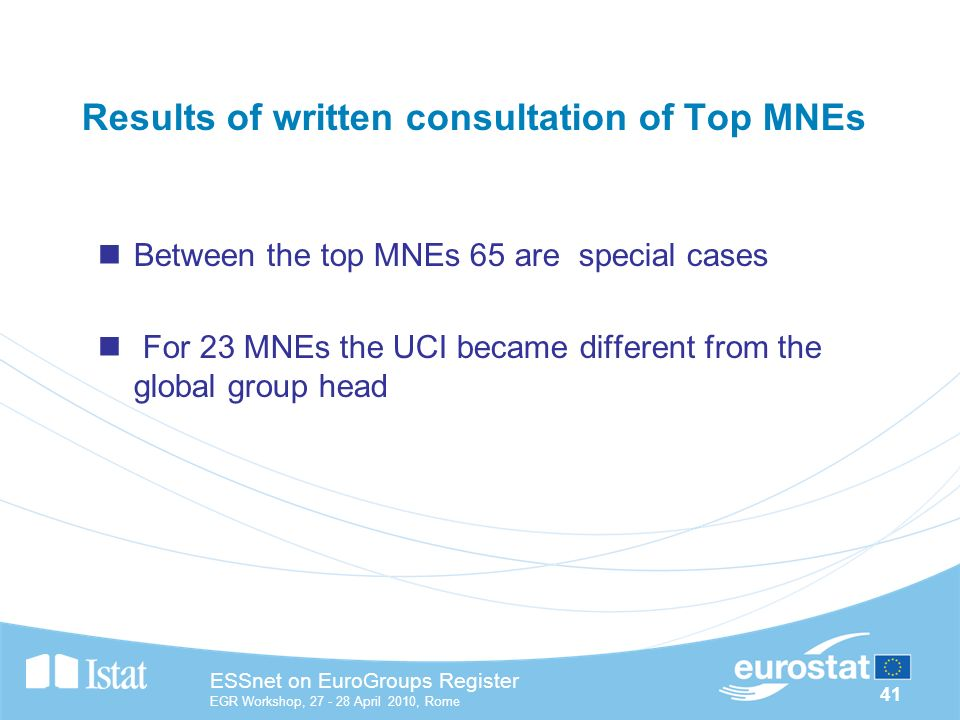 41 ESSnet on EuroGroups Register EGR Workshop, April 2010, Rome Results of written consultation of Top MNEs Between the top MNEs 65 are special cases For 23 MNEs the UCI became different from the global group head