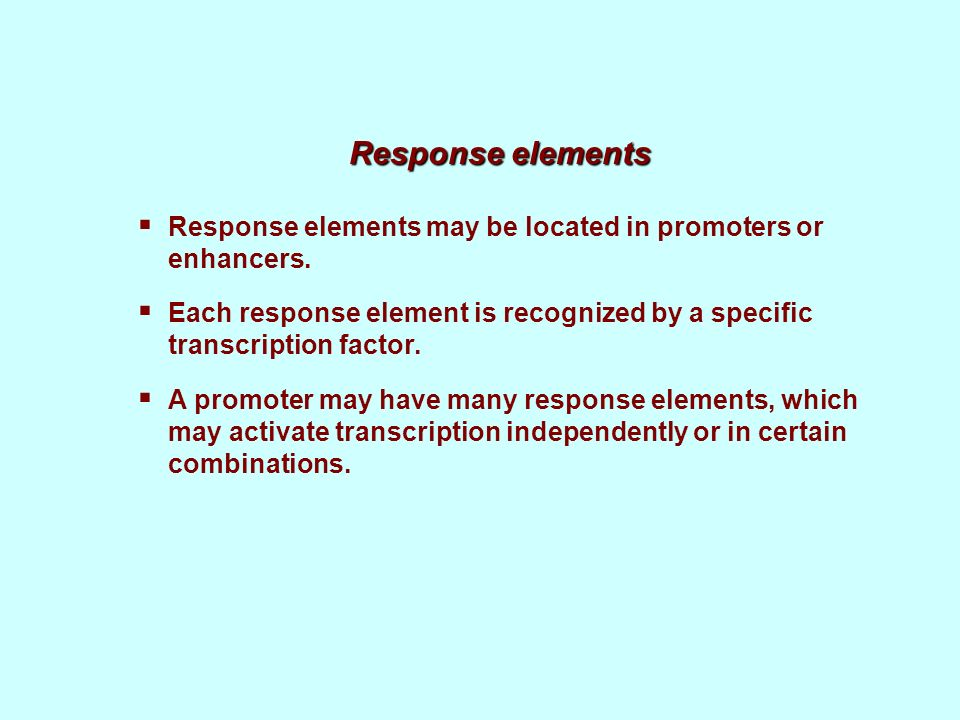 Response elements Response elements may be located in promoters or enhancers. Each response element is recognized by a specific transcription factor.