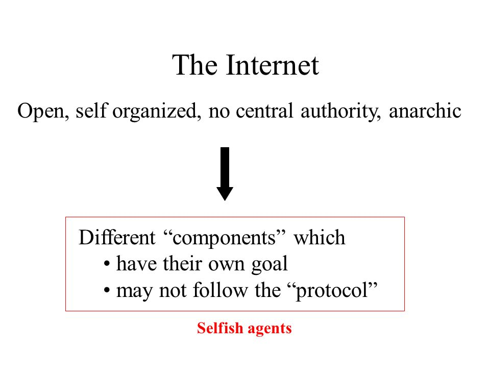 The Internet Open, self organized, no central authority, anarchic Different components which have their own goal may not follow the protocol Selfish agents
