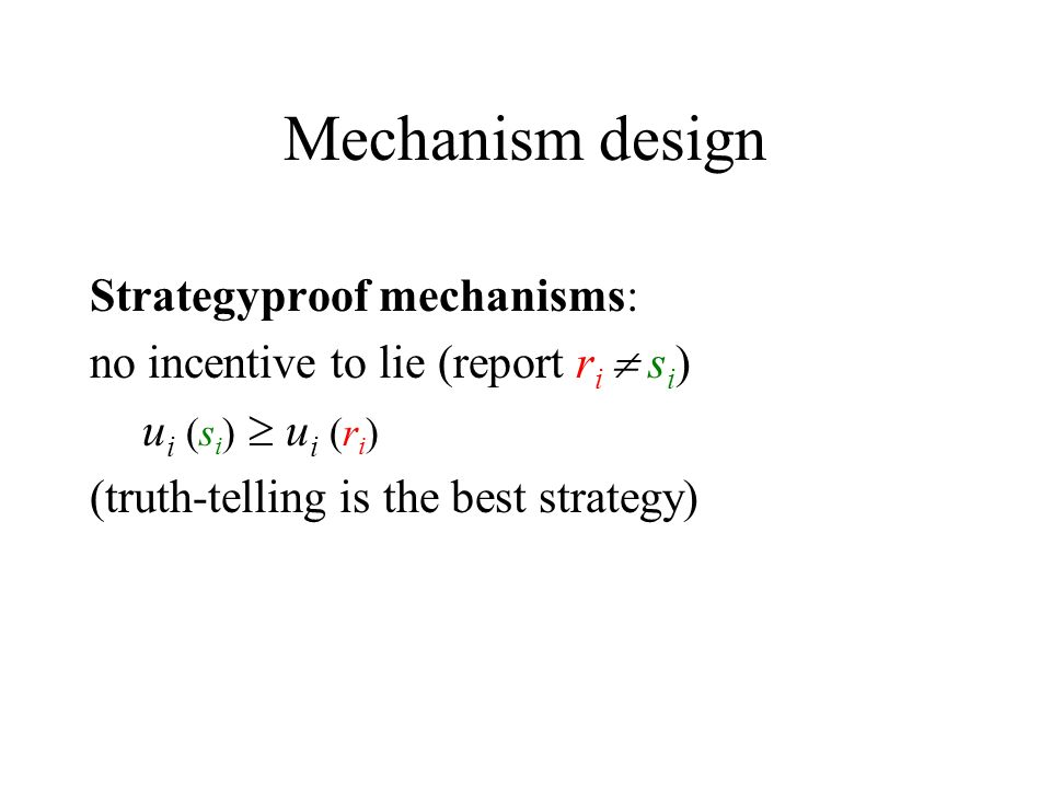 Mechanism design Strategyproof mechanisms: no incentive to lie (report r i s i ) u i (s i ) u i (r i ) (truth-telling is the best strategy)
