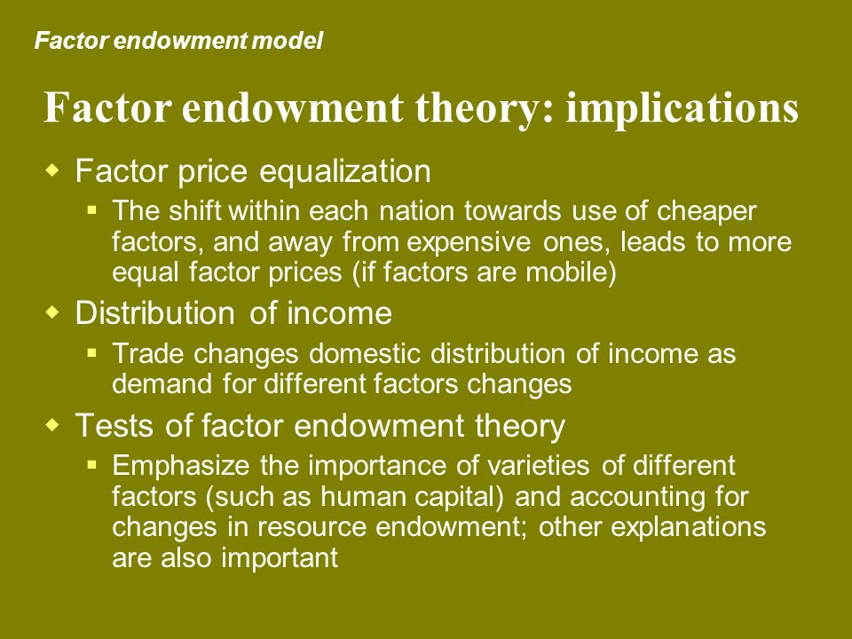 Factor endowment theory: implications Factor price equalization The shift within each nation towards use of cheaper factors, and away from expensive o
