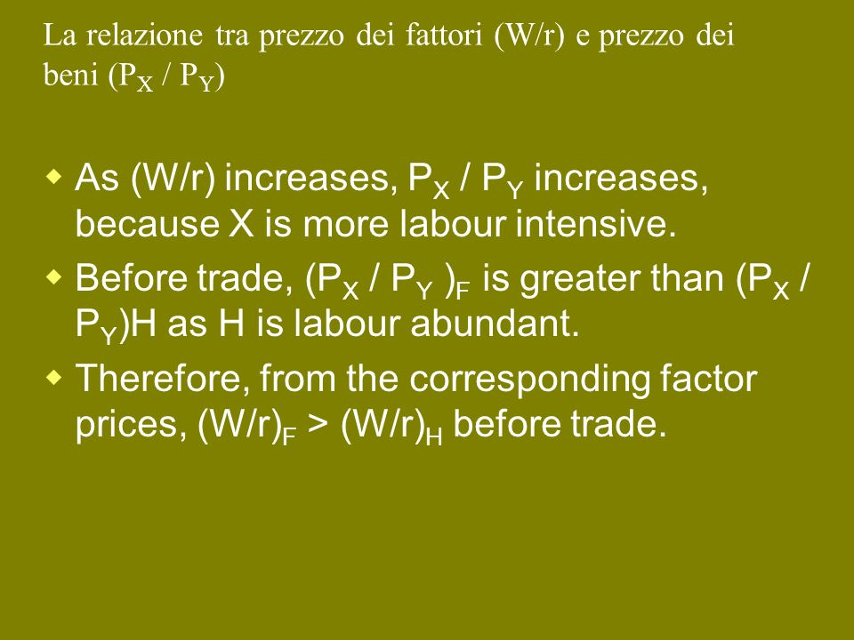 La relazione tra prezzo dei fattori (W/r) e prezzo dei beni (P X / P Y ) As (W/r) increases, P X / P Y increases, because X is more labour intensive.