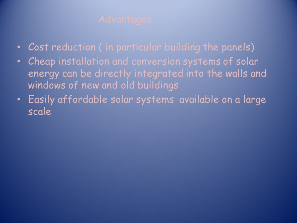 Cost reduction ( in particular building the panels) Cheap installation and conversion systems of solar energy can be directly integrated into the walls and windows of new and old buildings Easily affordable solar systems available on a large scale Advantages