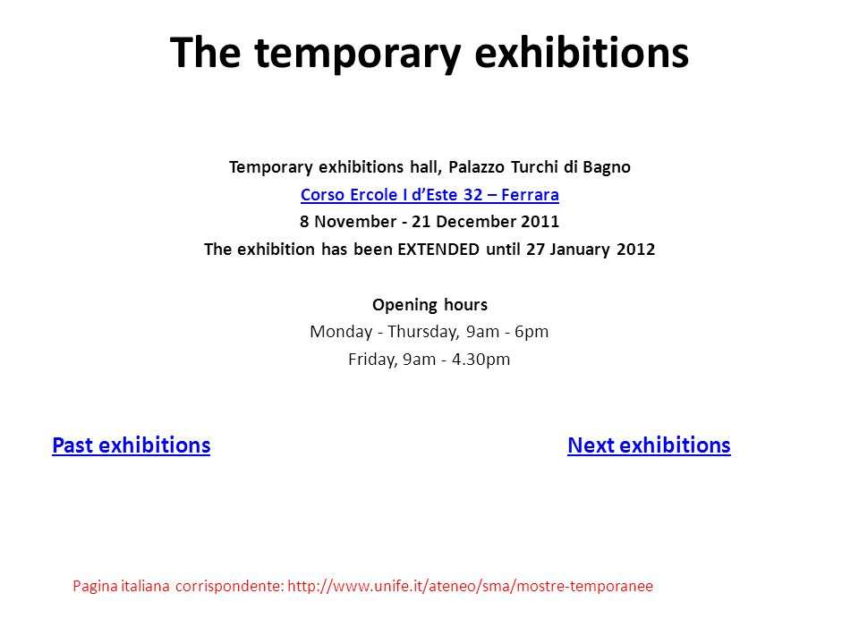 The temporary exhibitions Temporary exhibitions hall, Palazzo Turchi di Bagno Corso Ercole I dEste 32 – Ferrara 8 November - 21 December 2011 The exhibition has been EXTENDED until 27 January 2012 Opening hours Monday - Thursday, 9am - 6pm Friday, 9am - 4.30pm Past exhibitionsNext exhibitions Pagina italiana corrispondente: http://www.unife.it/ateneo/sma/mostre-temporanee