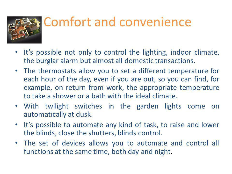 Comfort and convenience Its possible not only to control the lighting, indoor climate, the burglar alarm but almost all domestic transactions. The the