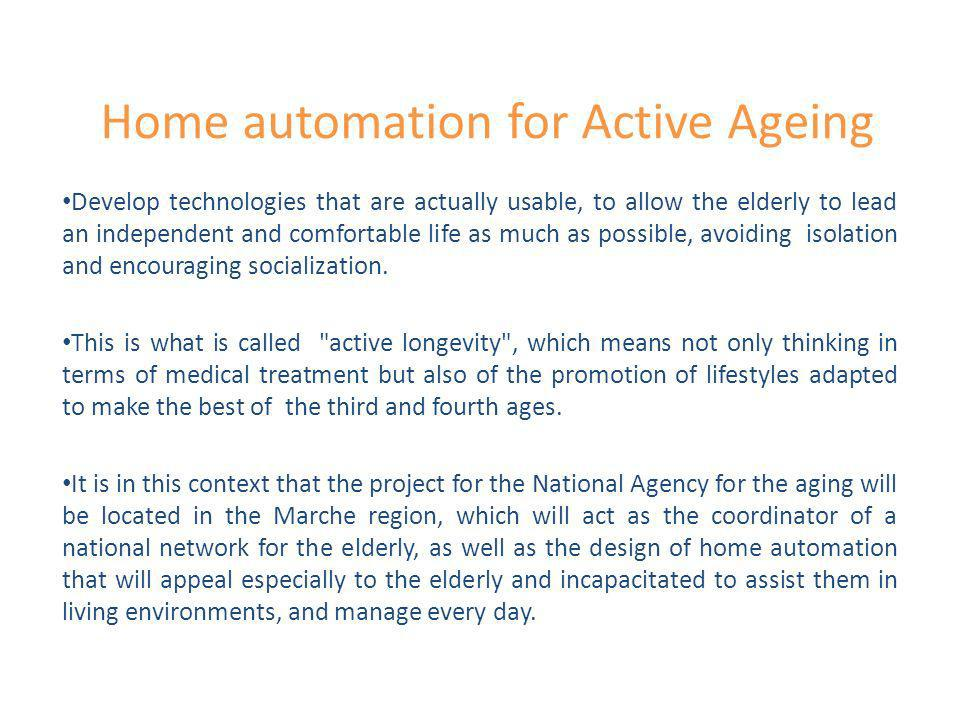 Home automation for Active Ageing Develop technologies that are actually usable, to allow the elderly to lead an independent and comfortable life as m