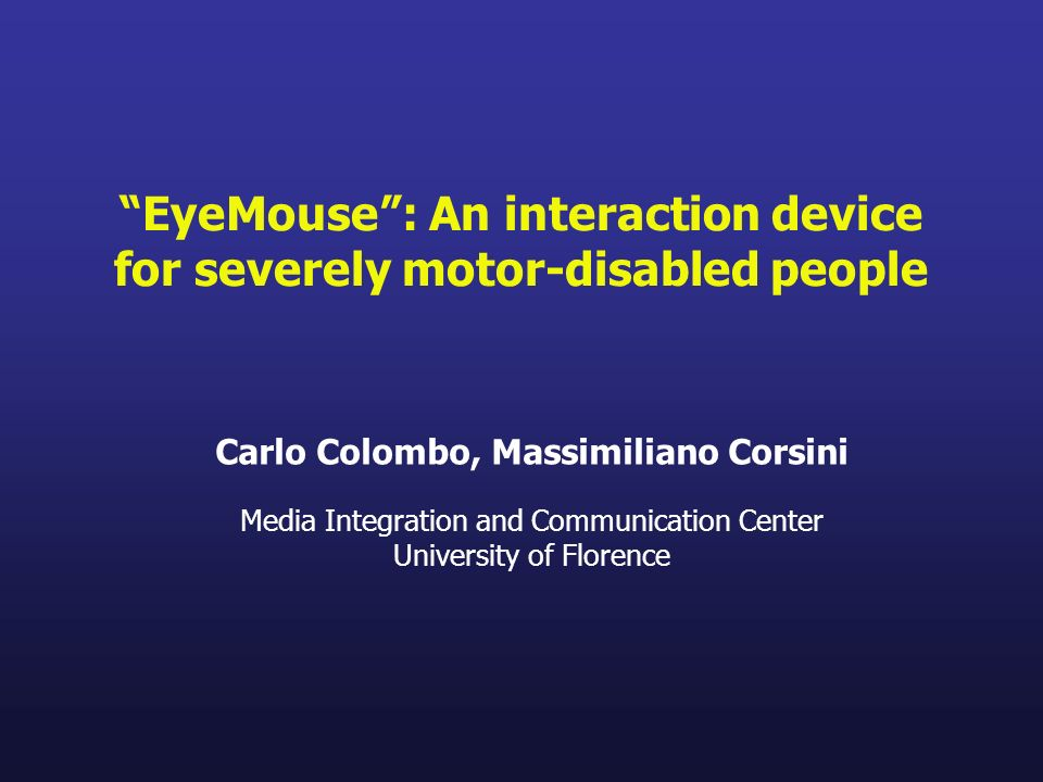EyeMouse: An interaction device for severely motor-disabled people Carlo Colombo, Massimiliano Corsini Media Integration and Communication Center Univ