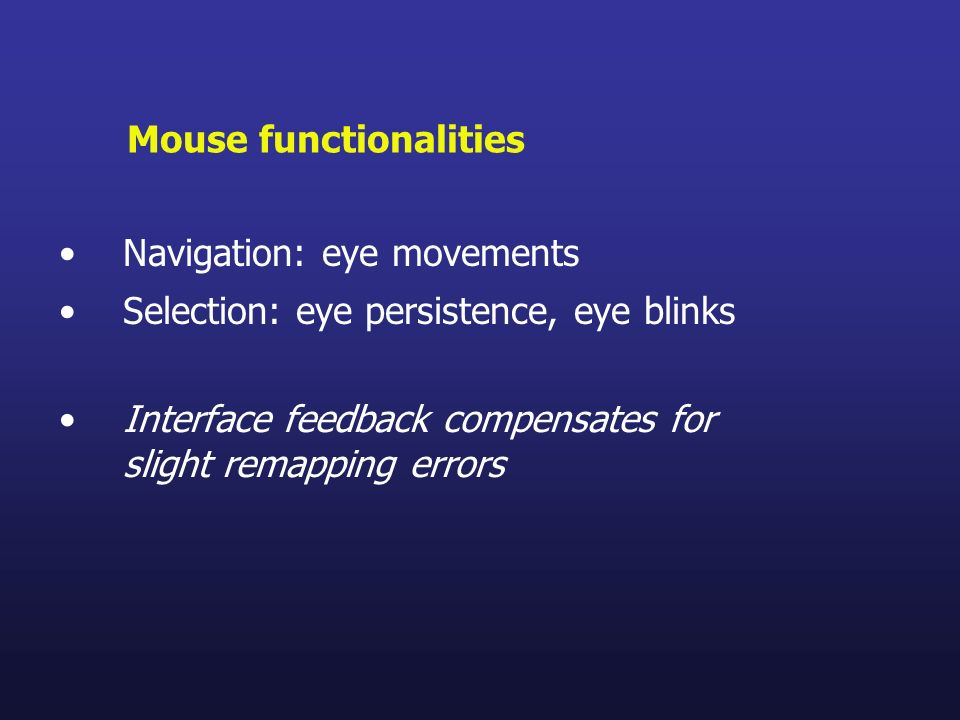 Navigation: eye movements Selection: eye persistence, eye blinks Mouse functionalities Interface feedback compensates for slight remapping errors