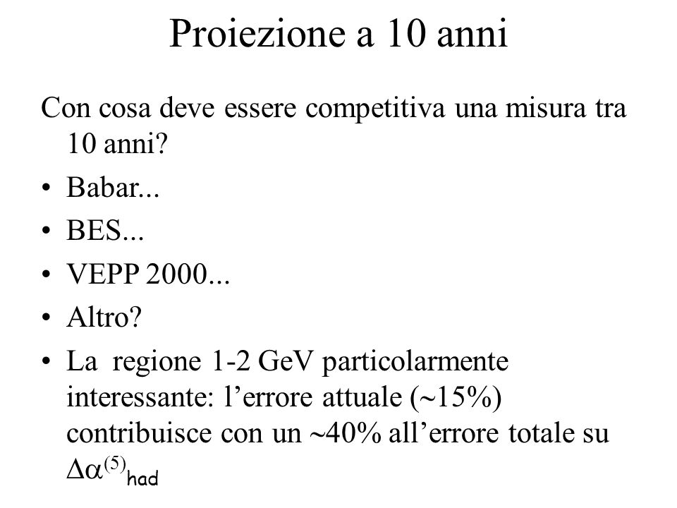 Proiezione a 10 anni Con cosa deve essere competitiva una misura tra 10 anni? Babar... BES... VEPP 2000... Altro? La regione 1-2 GeV particolarmente i